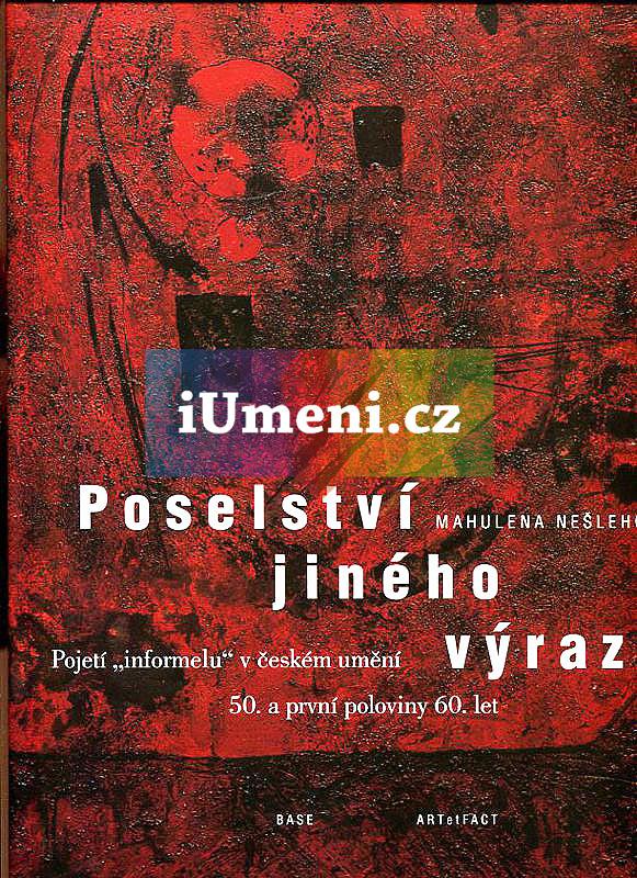"""Poselství jiného výrazu. Pojetí """"informelu"""" v českém umění 50. a první poloviny 60. let - Mahulena Nešlehová"""