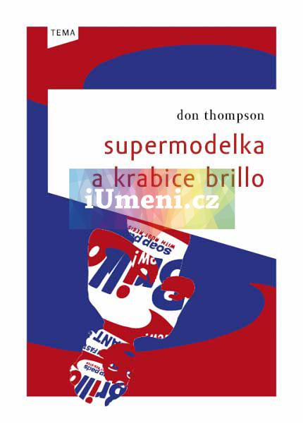 Supermodelka a krabice Brillo - Zákulisní příběhy a prapodivné zákony ekonomiky současného umění - Don Thompson